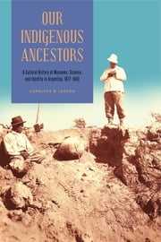Our Indigenous Ancestors - A Cultural History of Museums, Science, and Identity in Argentina, 1877–1943 ebook by Carolyne R. Larson