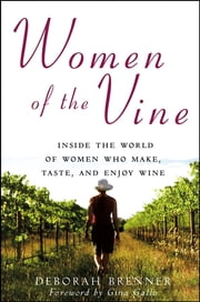 Women of the Vine - Inside the World of Women Who Make, Taste, and Enjoy Wine ebook by Deborah Brenner,Gina Gallo
