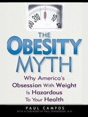 The Obesity Myth - Why America's Obsession with Weight is Hazardous to Your Health ebook by Paul Campos