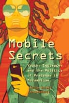 Mobile Secrets - Youth, Intimacy, and the Politics of Pretense in Mozambique ebook by Julie Soleil Archambault