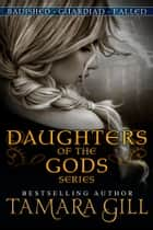 Daughters Of The Gods - Banished ~ Guardian ~ Fallen ebook by Tamara Gill