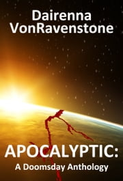 Apocalyptic: A Doomsday Anthology ebook by Dairenna VonRavenstone
