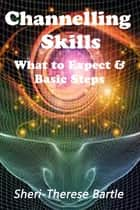 Channelling Skills: What to Expect and The Basic Steps ebook by Sheri-Therese Bartle