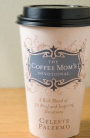 The Coffee Mom's Devotional - A Rich Blend of 30 Brief and Inspiring Devotions ebook by Celeste Palermo,Mary Lagerborg