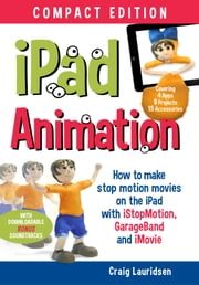 iPad Animation - - make stop motion movies on the iPad with iStopMotion, GarageBand, iMovie ebook by Craig Lauridsen