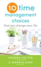 Ten Time Management Choices That Can Change Your Life ebook by Sandra Felton, Marsha Sims
