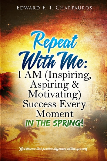 Repeat With Me: I AM (Inspiring, Aspiring & Motivating) Success Every Moment - In The Spring! ebook by Edward F. T. Charfauros