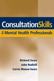Consultation Skills for Mental Health Professionals ebook by John Rudisill,Carrie Mason-Sears,Richard W. Sears
