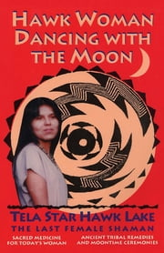 Hawk Woman Dancing with the Moon - Sacred Medicine for Today's Woman ebook by Tela Star Hawk Lake, The Last Female Shaman