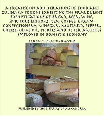 A Treatise on Adulterations of Food and Culinary Poisons Exhibiting the Fraudulent Sophistications of Bread, Beer, Wine, Spiritous Liquors, Tea, Coffee, Cream, Confectionery, Vinegar, Mustard, Pepper, Cheese, Olive Oil, Pickles ebook by Friedrich Christian Accum