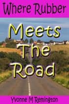 Where Rubber Meets The Road ebook by Yvonne M Remington