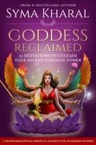Goddess Reclaimed - 13 Initiations to Unleash Your Sacred Feminine Power ebook by Syma Kharal