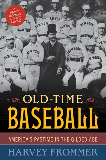 Old Time Baseball - America's Pastime in the Gilded Age ebook by Harvey Frommer