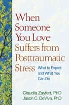 When Someone You Love Suffers from Posttraumatic Stress - What to Expect and What You Can Do ebook by Claudia Zayfert, PhD, Jason C. DeViva,...