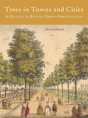 Trees in Towns and Cities: A History of British Urban Arboriculture ebook by Johnston, Mark