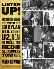 Listen Up! - Recording Music with Bob Dylan, Neil Young, U2, R.E.M., The Tragically Hip, Red Hot Chili Peppers, Tom Waits... ebook by Mark Howard, Chris Howard