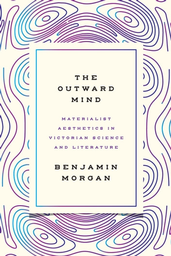 The Outward Mind - Materialist Aesthetics in Victorian Science and Literature ebook by Benjamin Morgan