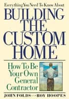 Everything You Need to Know About Building the Custom Home - How to Be Your Own General Contractor ebook by John Folds