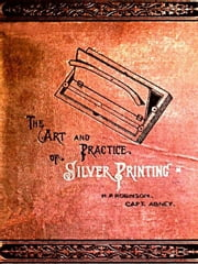 The Art and Practice of Silver Printing ebook by H. P. Robinson,Capt. Abney
