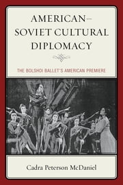 American–Soviet Cultural Diplomacy - The Bolshoi Ballet's American Premiere ebook by Cadra Peterson McDaniel