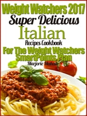 Weight Watchers 2017 Super Delicious Italian Recipes Cookbook For The Weight Watchers SmartPoints Plan ebook by Marjorie Mahan