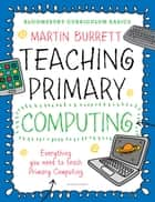 Bloomsbury Curriculum Basics: Teaching Primary Computing ebook by Martin Burrett