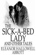 The Sick-a-Bed Lady - And Other Tales ebook by Eleanor Hallowell Abbott