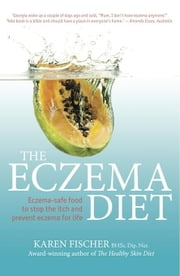 The Eczema Diet: Eczema-safe Food to Stop the Itch and Prevent Eczema for Life ebook by Fischer, Karen