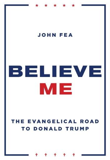 Believe Me - The Evangelical Road to Donald Trump ebook by John Fea