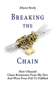 Breaking the Chain - How I Banned Chain Restaurants From My Diet And Went From Full To Fulfilled ebook by Allyson Reedy