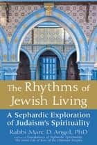 The Rhythms of Jewish Living - A Sephardic Exploration of Judaism's Spirituality ebook by Rabbi Marc D. Angel, Ph.D.