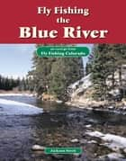 Fly Fishing the Blue River - An Excerpt from Fly Fishing Colorado ebook by Jackson Streit