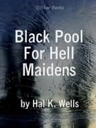 Black Pool For Hell Maidens ebook by Hal K Wells