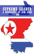 Supreme Leader - A Biography of Kim Jong-un ebook by Minute Help Guides