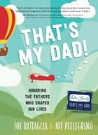 That's My Dad! - Honoring the Fathers Who Shaped Our Lives ebook by Joe Battaglia, Joe Pellegrino
