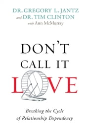 Don't Call It Love - Breaking the Cycle of Relationship Dependency ebook by Dr. Gregory L. Jantz,Dr. Tim Clinton,Ann McMurray