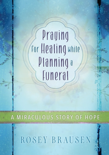 Praying for Healing while Planning a Funeral - A Miraculous Story of Hope ebook by Rosey Brausen