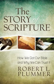The Story of Scripture - How We Got Our Bible and Why We Can Trust It ebook by Robert L. Plummer