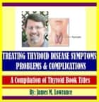 Treating Thyroid Disease Symptoms, Problems and Complications ebook by James Lowrance