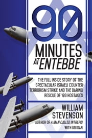 90 Minutes at Entebbe - The Full Inside Story of the Spectacular Israeli Counterterrorism Strike and the Daring Rescue of 103 Hostages ebook by William Stevenson,Uri Dan