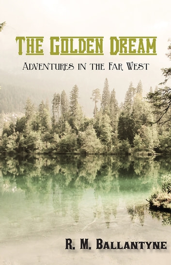 The Golden Dream: Adventures in the Far West ebook by R. M. Ballantyne