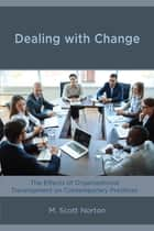 Dealing with Change - The Effects of Organizational Development on Contemporary Practices ebook by M. Scott Norton