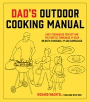 Dad's Outdoor Cooking Manual - Easy Techniques for Getting the Perfect Doneness and Sear on Both Charcoal and Gas Barbecues ebook by Richard Wachtel