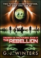 The Rebellion: Children of Two Futures Part 6 ebook by G. J. Winters