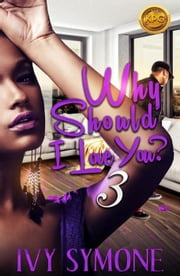 Why Should I Love You 3 - Why Should I Love You, #3 ebook by Ivy Symone