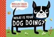What Is Your Dog Doing? ebook by Marilyn Singer,Kathleen Habbley