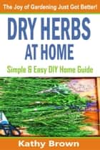 Dry Herbs At Home ebook by Kathy Brown