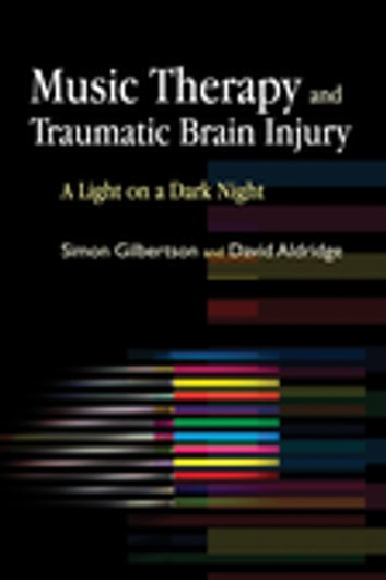 Music Therapy and Traumatic Brain Injury - A Light on a Dark Night eBook by Simon Gilbertson,David Aldridge