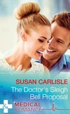 The Doctor's Sleigh Bell Proposal (Mills & Boon Medical) ebook by Susan Carlisle