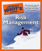 The Complete Idiot's Guide to Risk Management - Get Dynamic Growth and Profitability Through Successful Risk Strategies eBook by Annetta Cortez